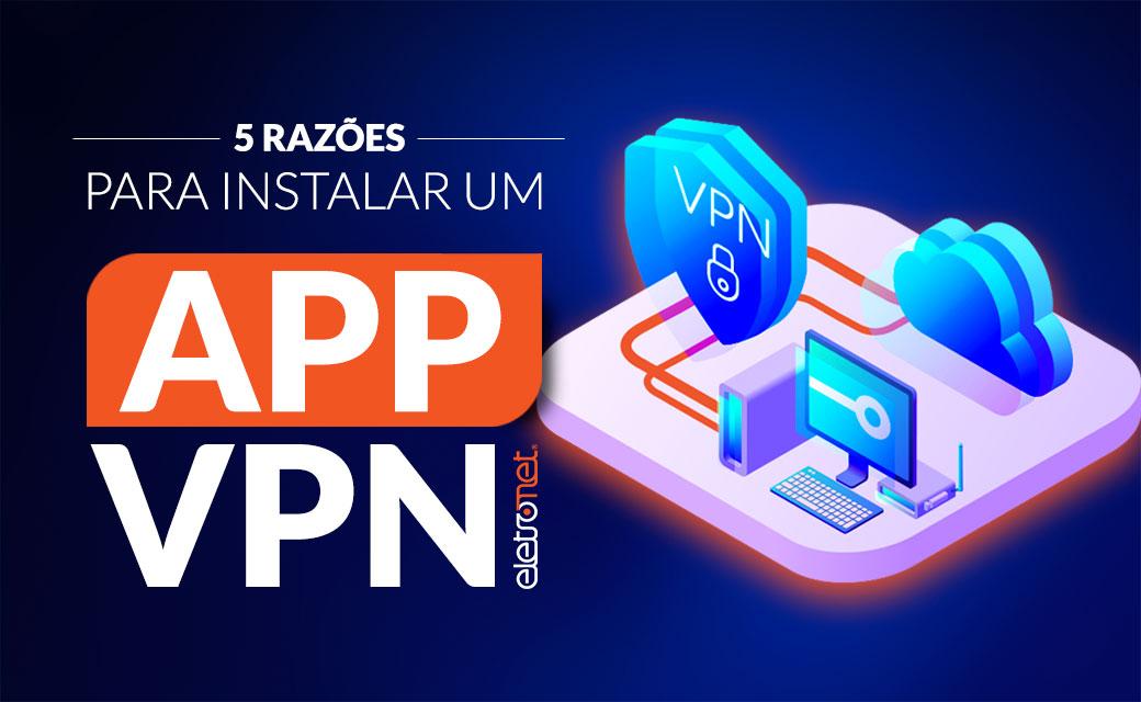 5 razões para instalar um aplicativo VPN