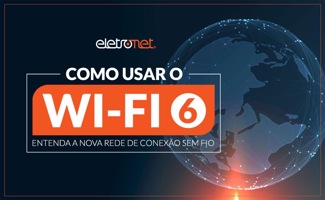 Como usar Wi-Fi 6: entenda como funciona a nova rede de conexão sem fio