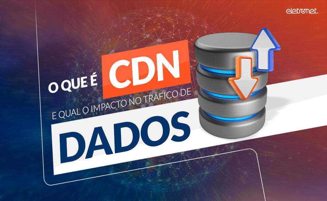 O que é CDN e qual o impacto no tráfego de dados?