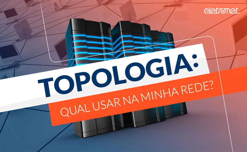 Topologia: Qual usar na minha rede?