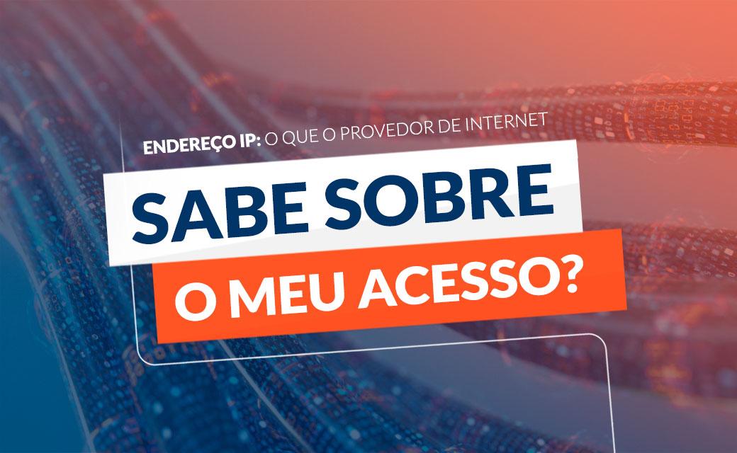 Endereço IP: O que o Provedor de Internet sabe sobre o meu acesso?